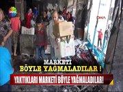 Marketleri böyle yağmaladılar!