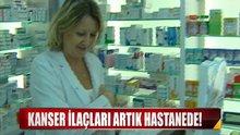 Kanser ilaçları artık hastanede