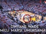 Dwyane Wade Milli marşı umursamadı