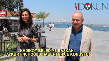 Kadıköy Belediye Başkanı Aykurt Nuhoğlu Habertürk'e konuştu