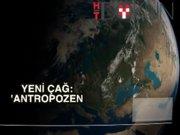 Dünya tarihine yeni çağ: Antropozen