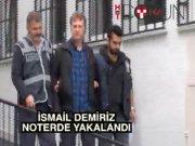 İsmail Demiriz noterde yakalandı