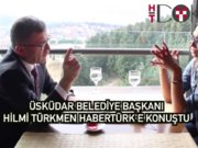 Üsküdar Belediye Başkanı Hilmi Türkmen Habertürk'e konuştu