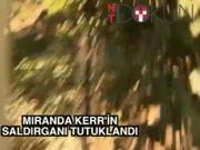 Miranda Kerr'in saldırganı tutuklandı