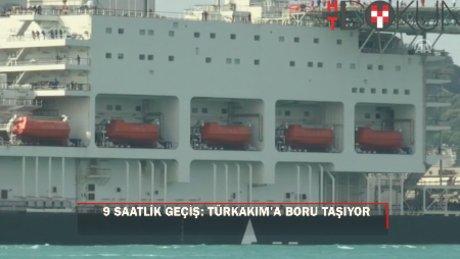TürkAkım boru gemisi boğazdan 9 saatte geçti