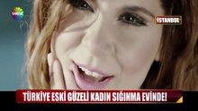 Türkiye eski güzeli, kadın sığınma evinde!