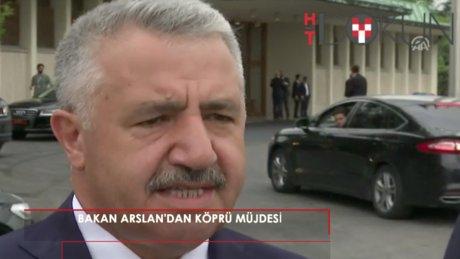 """Bakan Arslan'dan köprü müjdesi: """"25 Ağustos'ta çalışmalar tamamlanacak"""""""
