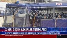 Tutuklanan 2 Yunan askerinin ifadesi ortaya çıktı