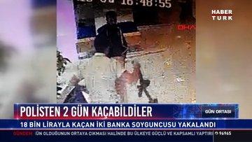 Polisten 2 gün kaçabildiler: 18 bin lirayla kaçan iki banka soyguncusu yakalandı