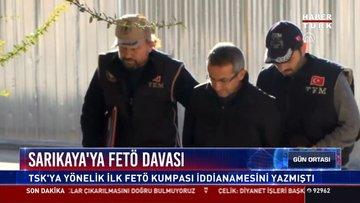 Sarıkaya'ya FETÖ davası: TSK'ya yönelik ilk FETÖ kumpası iddianamesini yazmıştı