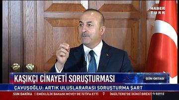 Kaşıkçı cinayeti soruşturması: Çavuşoğlu: Artık uluslararası soruşturma şart