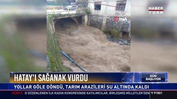 Hatay'ı sağanak vurdu: Yollar göle döndü, tarım arazileri su altında kaldı