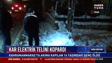 Kar elektrik telini kopardı: Kahramanmaraş'ta akıma kapılan 16 yaşındaki genç öldü