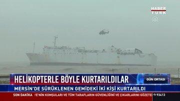 Helikopterle böyle kurtarıldılar: Mersin'de sürüklenen gemideki iki kişi kurtarıldı