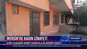 Mersin'de kadın cinayeti: Ayrı yaşadığı eşini tahrayla öldürüp kaçtı