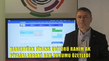 Habertürk Finans Editörü Rahim Ak piyasalardaki son durumu özetledi
