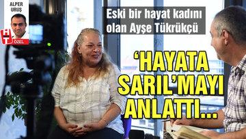 Eski bir hayat kadını olan Ayşe Tükrükçü, 'hayata sarıl'mayı anlattı...