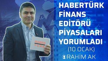 Habertürk Finans Editörü Rahim Ak, piyasaları yorumladı. (10 ocak)