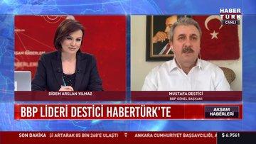 BBP Partisi Genel Başkanı Destici Habertürk'e konuştu
