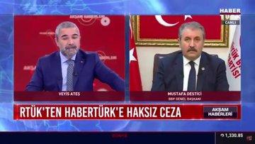 RTÜK'ten Habertürk'e haksız ceza... BBP Genel Başkanı Mustafa Destici, haksız cezayı yorumladı