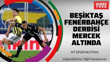 Beşiktaş - Fenerbahçe derbisi mercek altında | HTSPOR MUTFAK